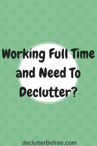 Working Full Time and Need to Declutter?